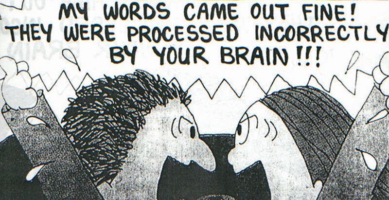 My words came out fine! They were processed incorrectly by your brain!